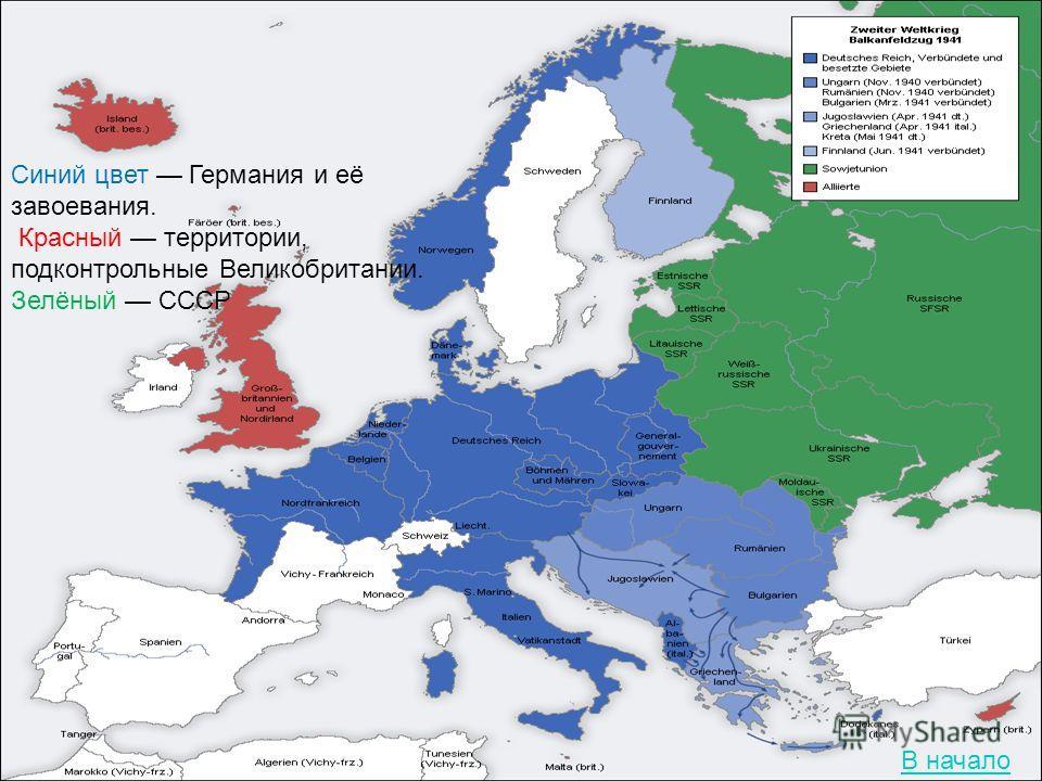 Синий цвет Германия и её завоевания. Красный территории, подконтрольные Великобритании. Зелёный СССР В начало