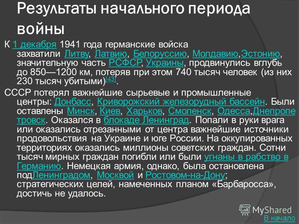 Результаты начального периода войны К 1 декабря 1941 года германские войска захватили Литву, Латвию, Белоруссию, Молдавию,Эстонию, значительную часть РСФСР, Украины, продвинулись вглубь до 8501200 км, потеряв при этом 740 тысяч человек (из них 230 ты