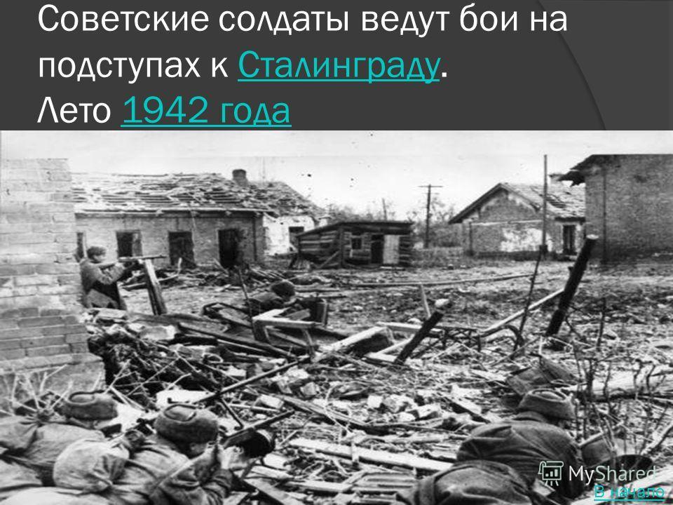 Советские солдаты ведут бои на подступах к Сталинграду. Лето 1942 годаСталинграду1942 года В начало