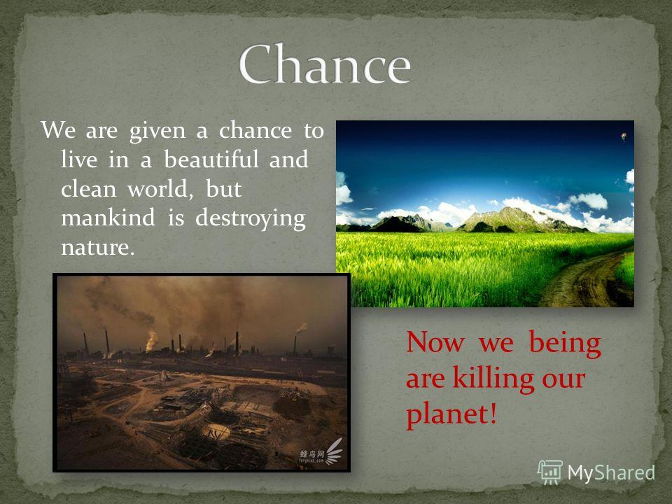 We are given a chance to live in a beautiful and clean world, but mankind is destroying nature. Now we being are killing our planet!