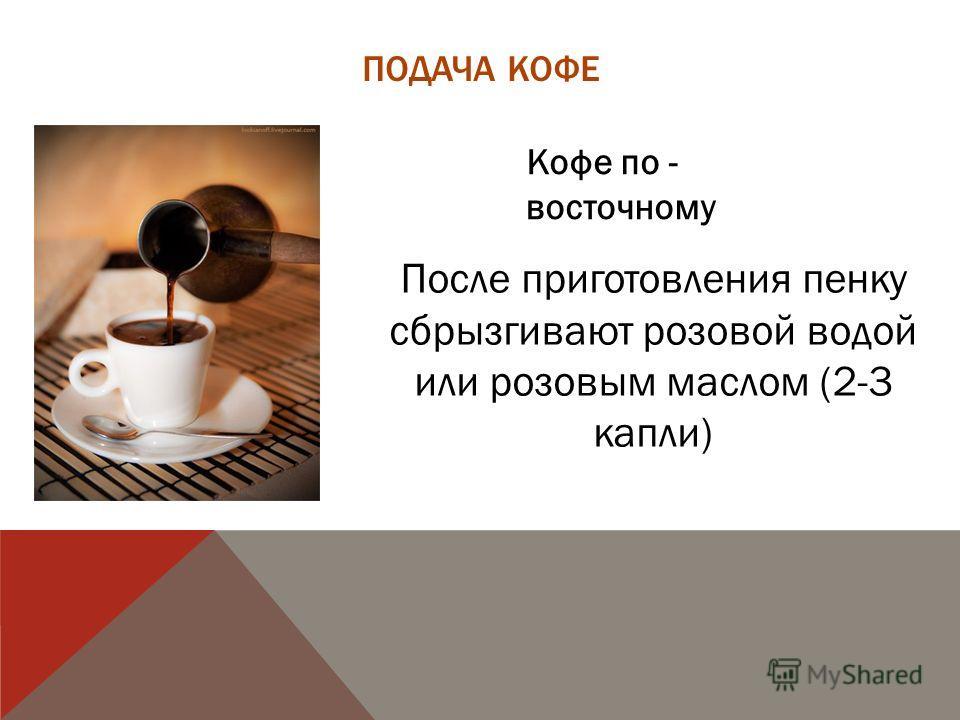 Кофе по - восточному После приготовления пенку сбрызгивают розовой водой или розовым маслом (2-3 капли)