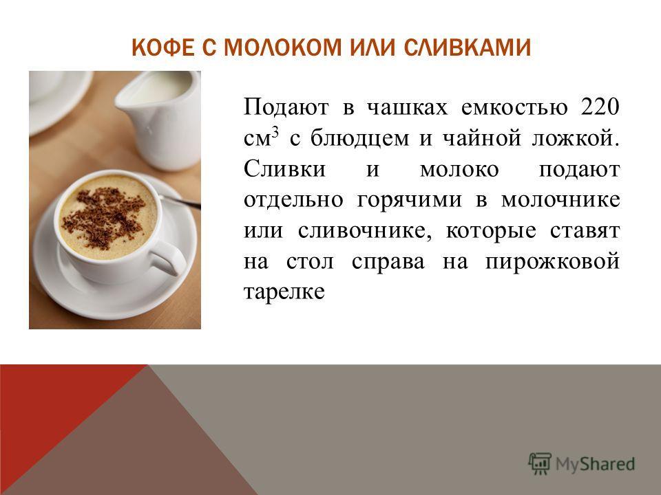 КОФЕ С МОЛОКОМ ИЛИ СЛИВКАМИ Подают в чашках емкостью 220 см 3 с блюдцем и чайной ложкой. Сливки и молоко подают отдельно горячими в молочнике или сливочнике, которые ставят на стол справа на пирожковой тарелке