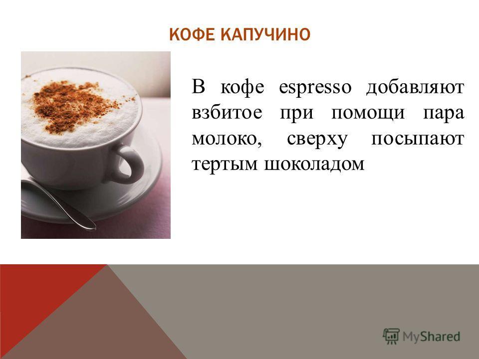 КОФЕ КАПУЧИНО В кофе espresso добавляют взбитое при помощи пара молоко, сверху посыпают тертым шоколадом