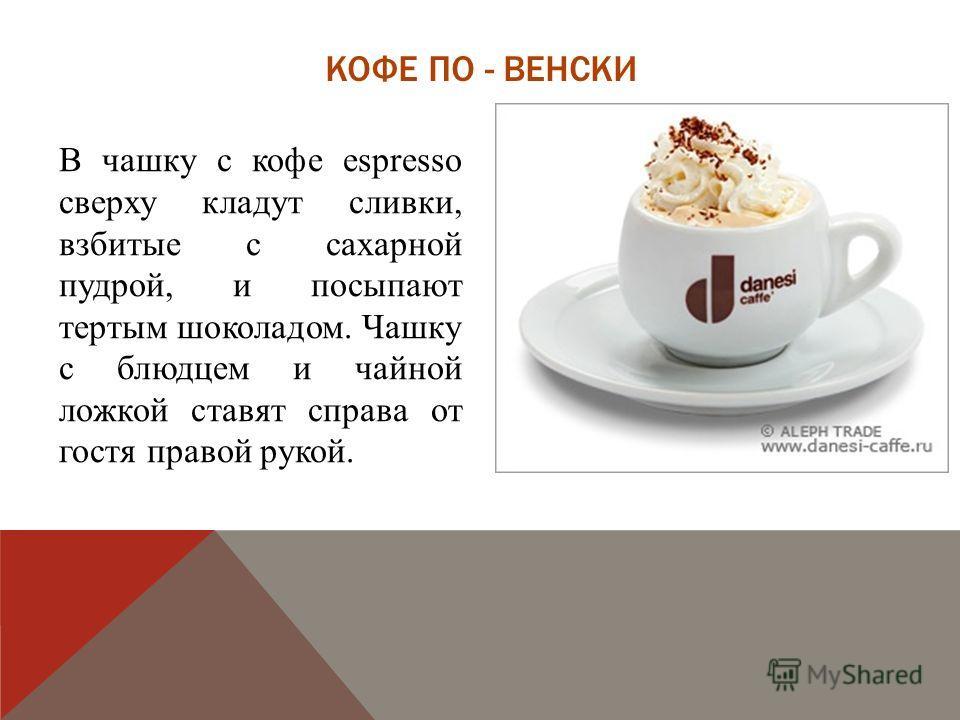 КОФЕ ПО - ВЕНСКИ В чашку с кофе espresso сверху кладут сливки, взбитые с сахарной пудрой, и посыпают тертым шоколадом. Чашку с блюдцем и чайной ложкой ставят справа от гостя правой рукой.