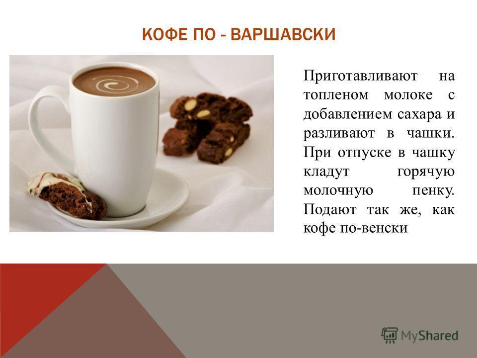 КОФЕ ПО - ВАРШАВСКИ Приготавливают на топленом молоке с добавлением сахара и разливают в чашки. При отпуске в чашку кладут горячую молочную пенку. Подают так же, как кофе по-венски