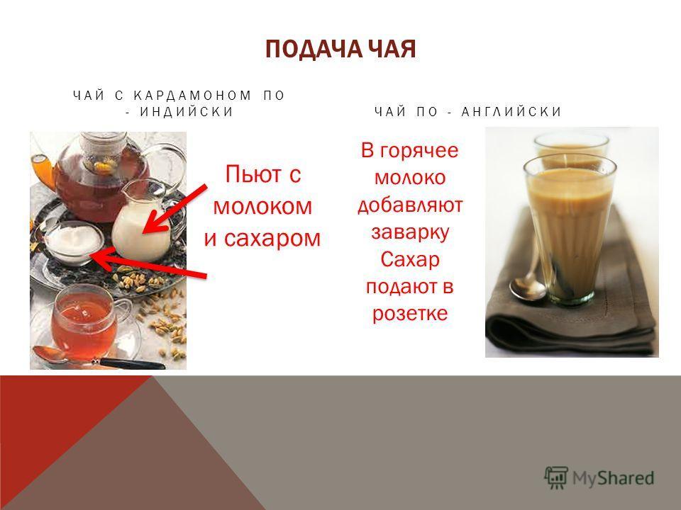 ПОДАЧА ЧАЯ ЧАЙ С КАРДАМОНОМ ПО - ИНДИЙСКИЧАЙ ПО - АНГЛИЙСКИ Пьют с молоком и сахаром В горячее молоко добавляют заварку Сахар подают в розетке