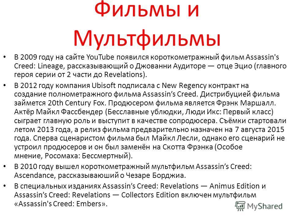Фильмы и Мультфильмы В 2009 году на сайте YouTube появился короткометражный фильм Assassin's Creed: Lineage, рассказывающий о Джованни Аудиторе отце Эцио (главного героя серии от 2 части до Revelations). В 2012 году компания Ubisoft подписала с New R