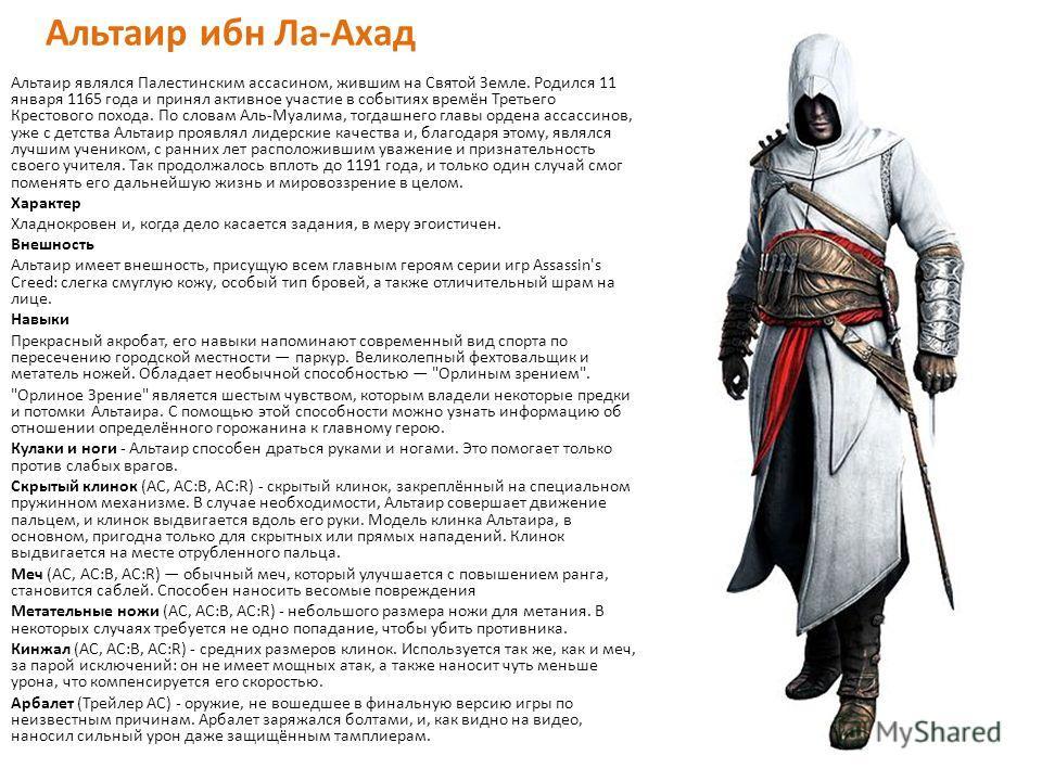 Альтаир ибн Ла-Ахад Альтаир являлся Палестинским ассасином, жившим на Святой Земле. Родился 11 января 1165 года и принял активное участие в событиях времён Третьего Крестового похода. По словам Аль-Муалима, тогдашнего главы ордена ассассинов, уже с д