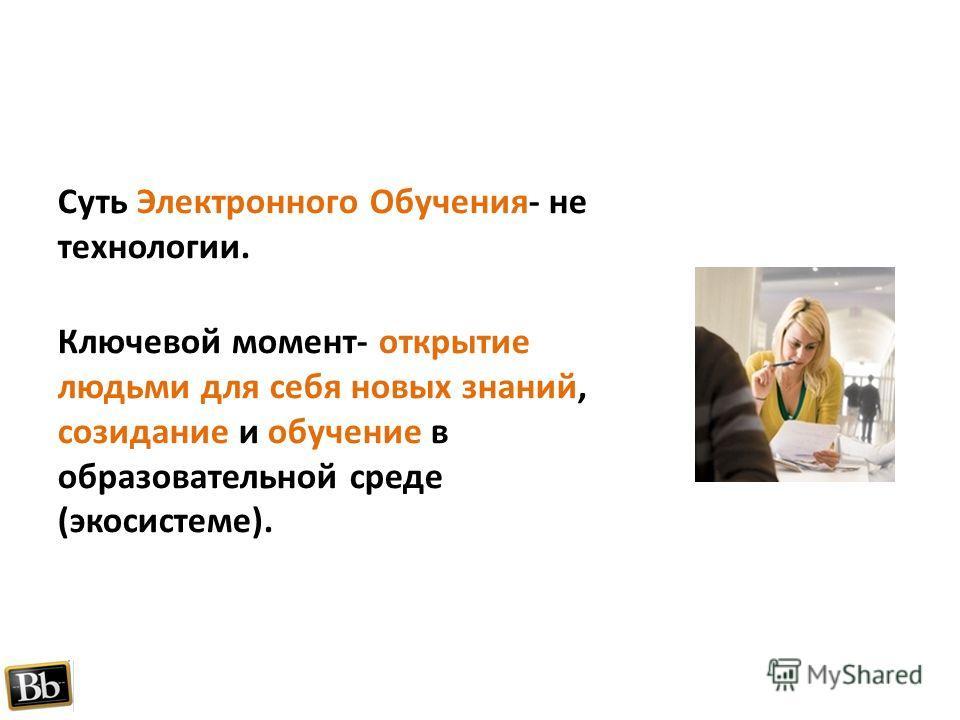 Суть Электронного Обучения- не технологии. Ключевой момент- открытие людьми для себя новых знаний, созидание и обучение в образовательной среде (экосистеме).