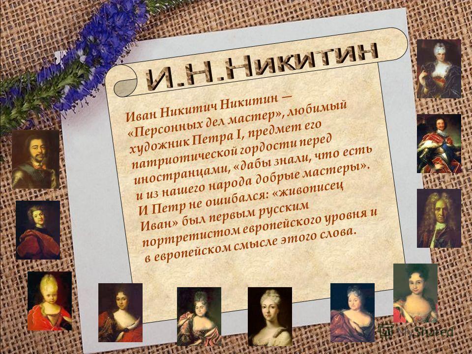 Иван Никитич Никитин «Персонных дел мастер», любимый художник Петра I, предмет его патриотической гордости перед иностранцами, «дабы знали, что есть и из нашего народа добрые мастеры». И Петр не ошибался: «живописец Иван» был первым русским портретис
