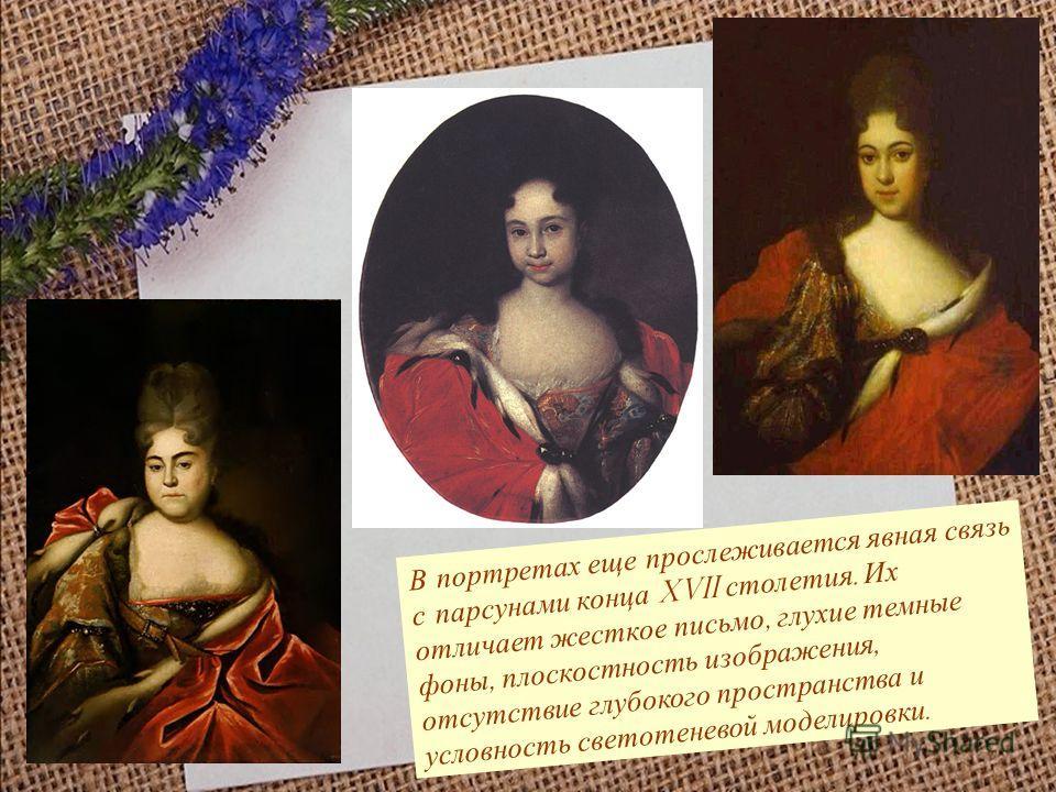 В портретах еще прослеживается явная связь с парсунами конца XVII столетия. Их отличает жесткое письмо, глухие темные фоны, плоскостность изображения, отсутствие глубокого пространства и условность светотеневой моделировки.