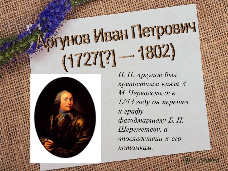 И. П. Аргунов был крепостным князя А. М. Черкасского ; в 1743 году он перешел к графу фельдмаршалу Б. П. Шереметеву, а впоследствии к его потомкам.