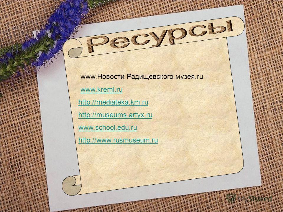 www.Новости Радищевского музея.ru www.kreml.ruwww.kreml.ru http://mediateka.km.ru http://museums.artyx.ru www.school.edu.ru http://www.rusmuseum.ru