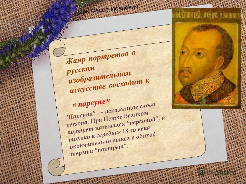 Жанр портретов в русском изобразительном искусстве восходит к « парсуне » Парсуна искаженное слово persona. При Петре Великом портрет назывался персоной, и только к середине 18-го века окончательно вошел в обиход термии портрет. Царь Федор Иоанович