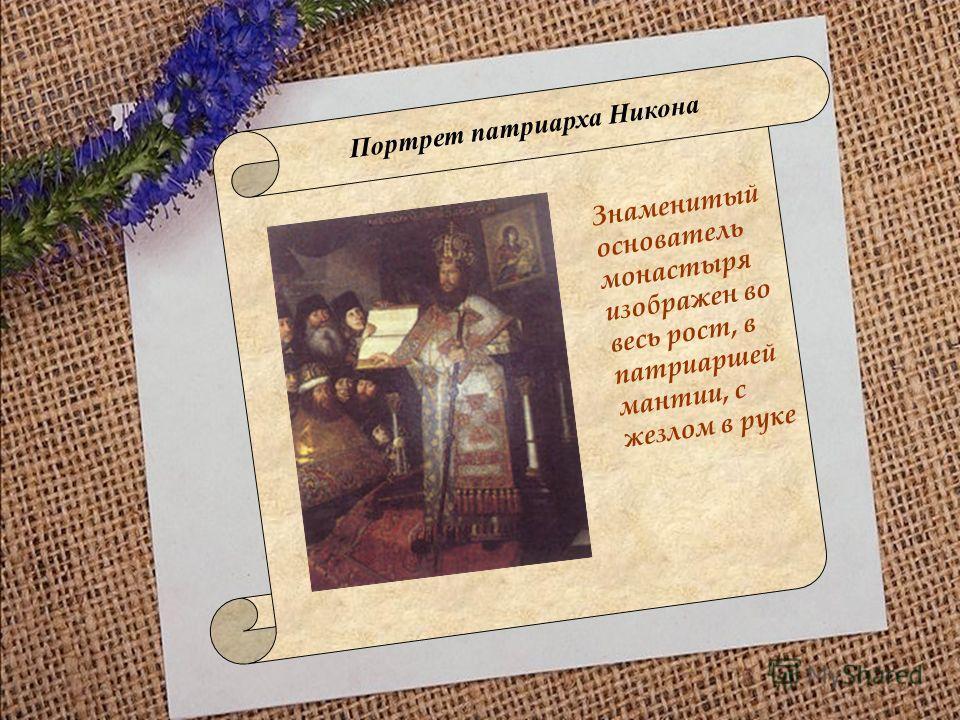 Портрет патриарха Никона Знаменитый основатель монастыря изображен во весь рост, в патриаршей мантии, с жезлом в руке