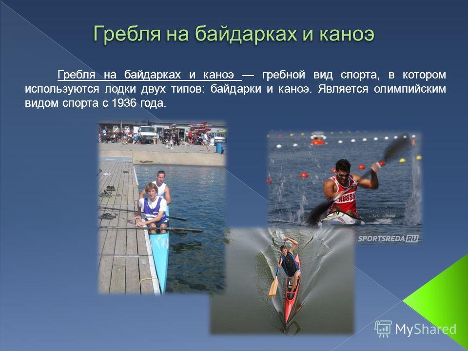 Гребля на байдарках и каноэ Гребля на байдарках и каноэ гребной вид спорта, в котором используются лодки двух типов: байдарки и каноэ. Является олимпийским видом спорта с 1936 года.
