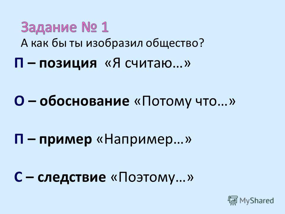 П – позиция «Я считаю…» О – обоснование «Потому что…» П – пример «Например…» С – следствие «Поэтому…» А как бы ты изобразил общество?