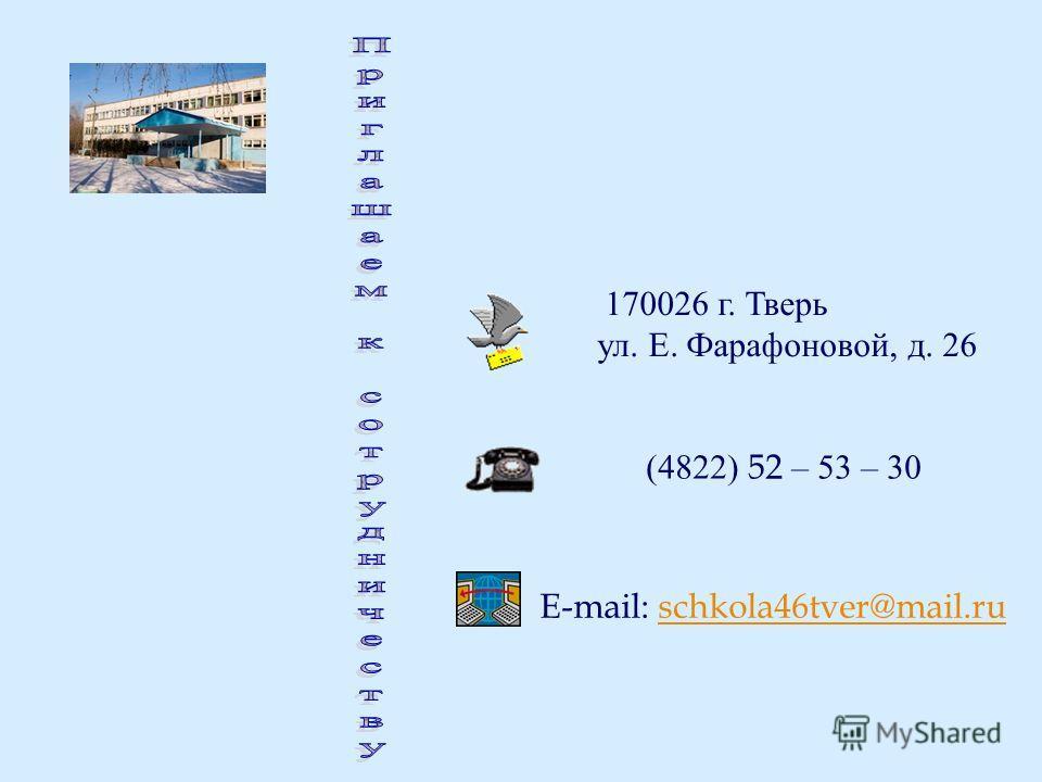 170026 г. Тверь ул. Е. Фарафоновой, д. 26 (4822) 52 – 53 – 30 E-mail: schkola46tver@mail.ruschkola46tver@mail.ru