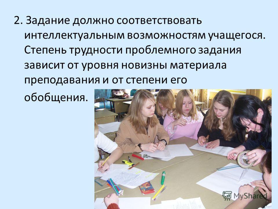 2. Задание должно соответствовать интеллектуальным возможностям учащегося. Степень трудности проблемного задания зависит от уровня новизны материала преподавания и от степени его обобщения.