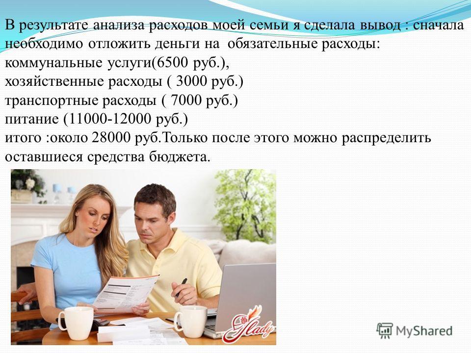 В результате анализа расходов моей семьи я сделала вывод : сначала необходимо отложить деньги на обязательные расходы: коммунальные услуги(6500 руб.), хозяйственные расходы ( 3000 руб.) транспортные расходы ( 7000 руб.) питание (11000-12000 руб.) ито
