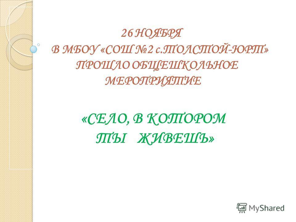 26 НОЯБРЯ В МБОУ «СОШ 2 с.ТОЛСТОЙ-ЮРТ» ПРОШЛО ОБЩЕШКОЛЬНОЕ МЕРОПРИЯТИЕ «СЕЛО, В КОТОРОМ ТЫ ЖИВЕШЬ»