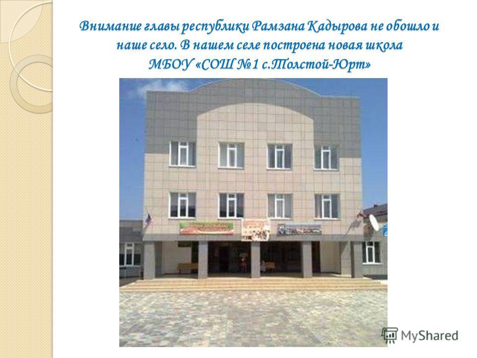 Внимание главы республики Рамзана Кадырова не обошло и наше село. В нашем селе построена новая школа МБОУ «СОШ 1 с.Толстой-Юрт»