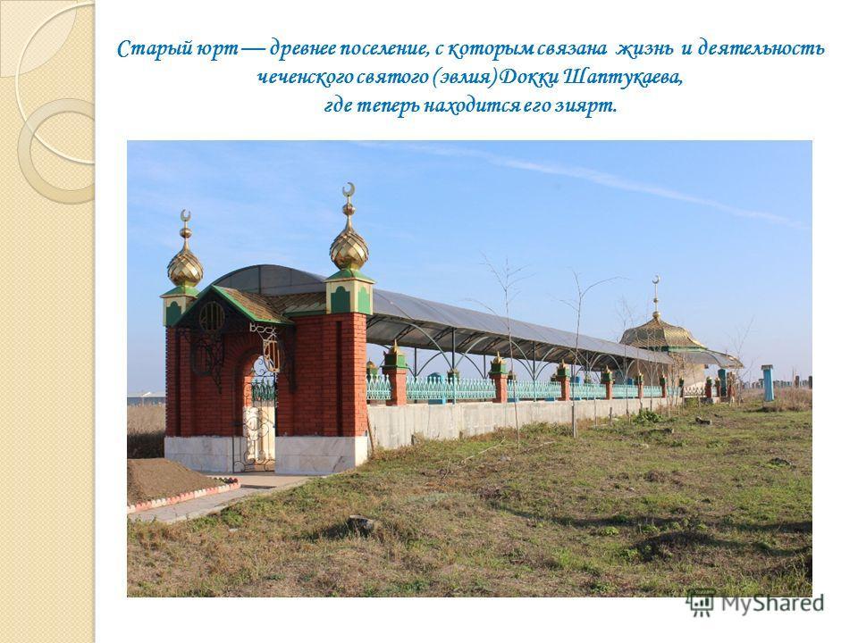 Старый юрт древнее поселение, с которым связана жизнь и деятельность чеченского святого (эвлия) Докки Шаптукаева, где теперь находится его зиярт.