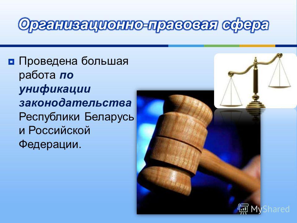 Проведена большая работа по унификации законодательства Республики Беларусь и Российской Федерации.