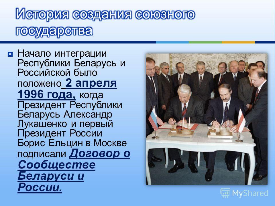 Начало интеграции Республики Беларусь и Российской было положено 2 апреля 1996 года, когда Президент Республики Беларусь Александр Лукашенко и первый Президент России Борис Ельцин в Москве подписали Договор о Сообществе Беларуси и России.