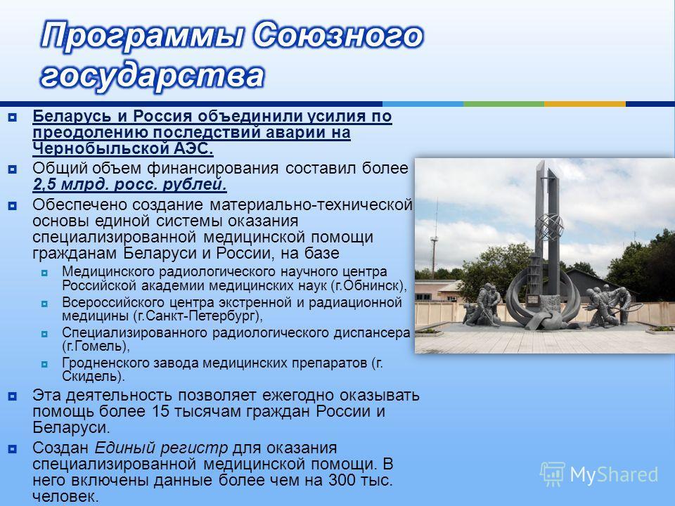 Беларусь и Россия объединили усилия по преодолению последствий аварии на Чернобыльской АЭС. Общий объем финансирования составил более 2,5 млрд. росс. рублей. Обеспечено создание материально - технической основы единой системы оказания специализирован
