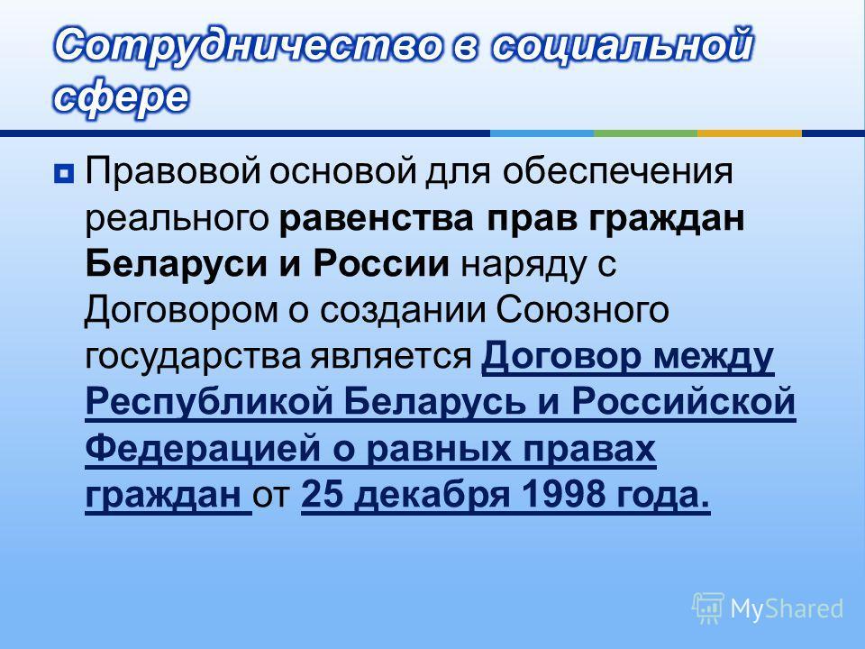 Правовой основой для обеспечения реального равенства прав граждан Беларуси и России наряду с Договором о создании Союзного государства является Договор между Республикой Беларусь и Российской Федерацией о равных правах граждан от 25 декабря 1998 года