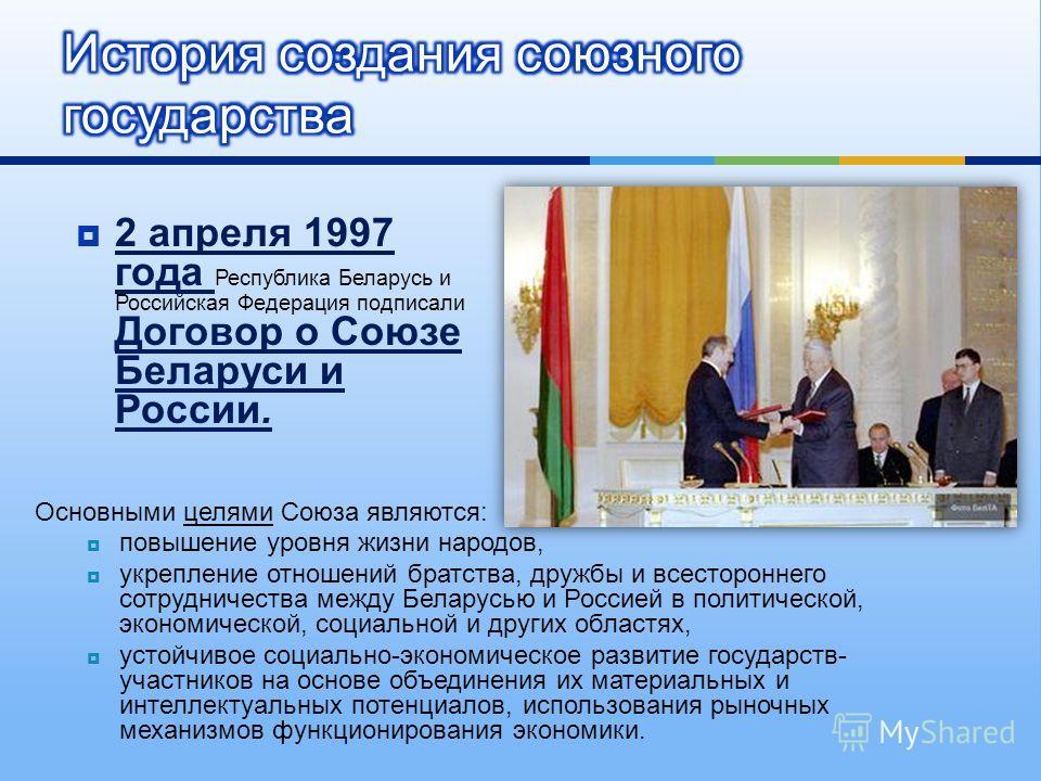2 апреля 1997 года Республика Беларусь и Российская Федерация подписали Договор о Союзе Беларуси и России. Основными целями Союза являются : повышение уровня жизни народов, укрепление отношений братства, дружбы и всестороннего сотрудничества между Бе