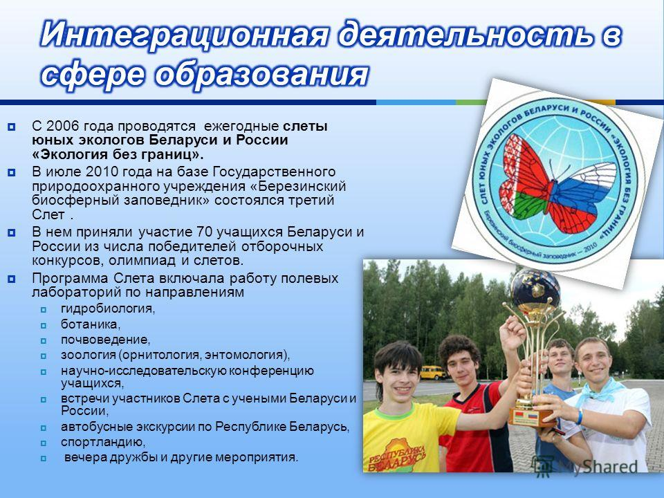 С 2006 года проводятся ежегодные слеты юных экологов Беларуси и России « Экология без границ ». В июле 2010 года на базе Государственного природоохранного учреждения « Березинский биосферный заповедник » состоялся третий Слет. В нем приняли участие 7