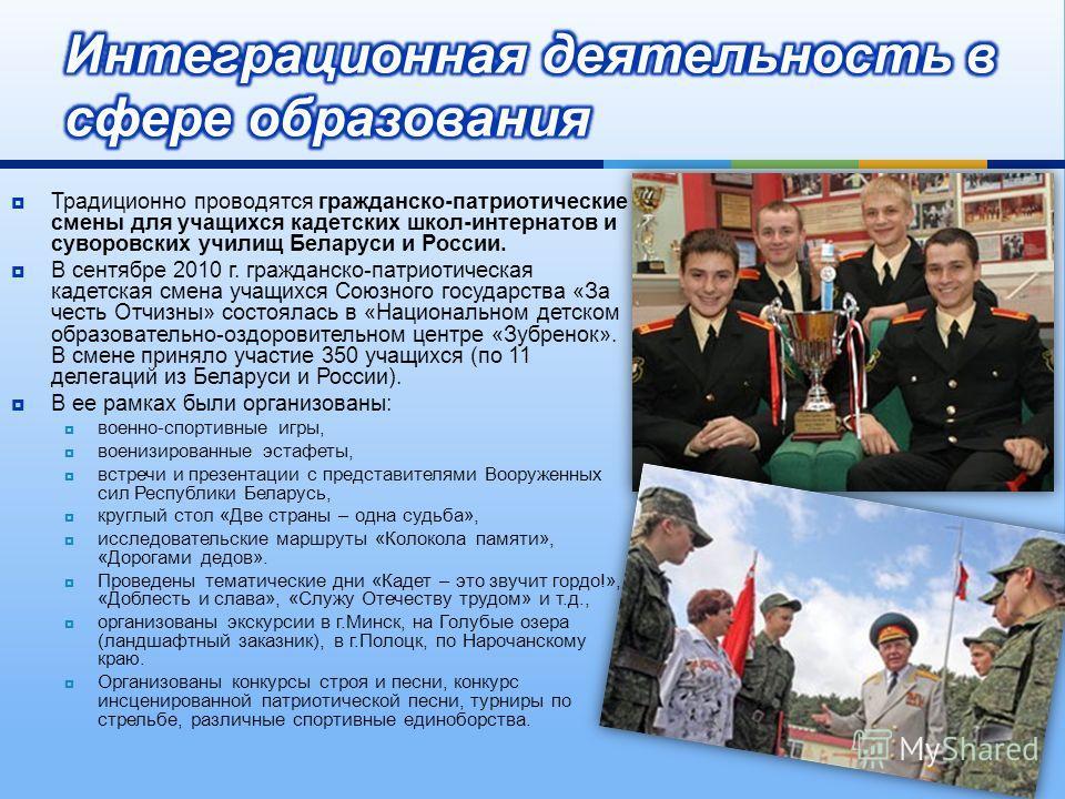 Традиционно проводятся гражданско - патриотические смены для учащихся кадетских школ - интернатов и суворовских училищ Беларуси и России. В сентябре 2010 г. гражданско - патриотическая кадетская смена учащихся Союзного государства « За честь Отчизны