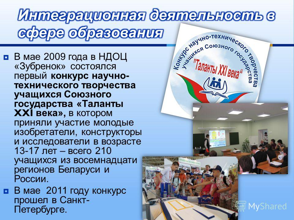 В мае 2009 года в НДОЦ « Зубренок » состоялся первый конкурс научно - технического творчества учащихся Союзного государства « Таланты XXI века », в котором приняли участие молодые изобретатели, конструкторы и исследователи в возрасте 13-17 лет – всег