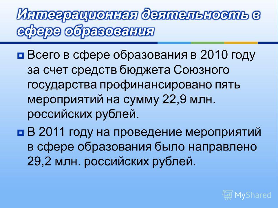 Всего в сфере образования в 2010 году за счет средств бюджета Союзного государства профинансировано пять мероприятий на сумму 22,9 млн. российских рублей. В 2011 году на проведение мероприятий в сфере образования было направлено 29,2 млн. российских