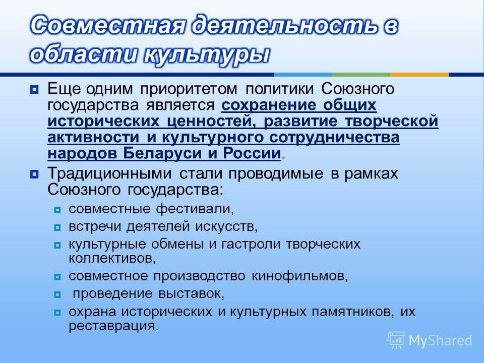 Еще одним приоритетом политики Союзного государства является сохранение общих исторических ценностей, развитие творческой активности и культурного сотрудничества народов Беларуси и России. Традиционными стали проводимые в рамках Союзного государства