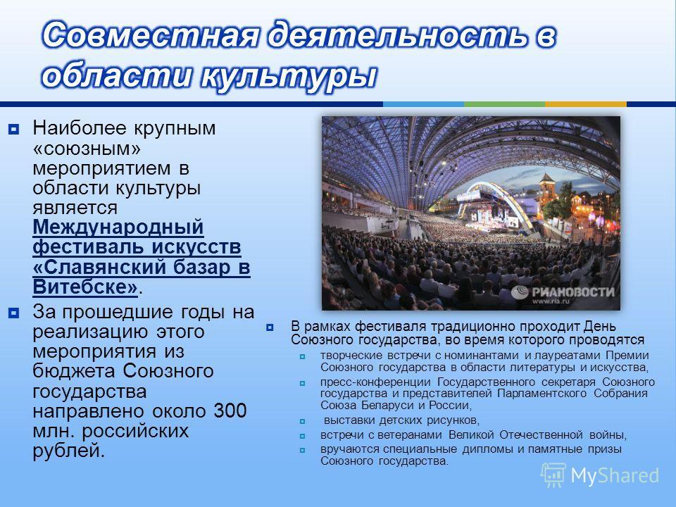 Наиболее крупным « союзным » мероприятием в области культуры является Международный фестиваль искусств « Славянский базар в Витебске ». За прошедшие годы на реализацию этого мероприятия из бюджета Союзного государства направлено около 300 млн. россий