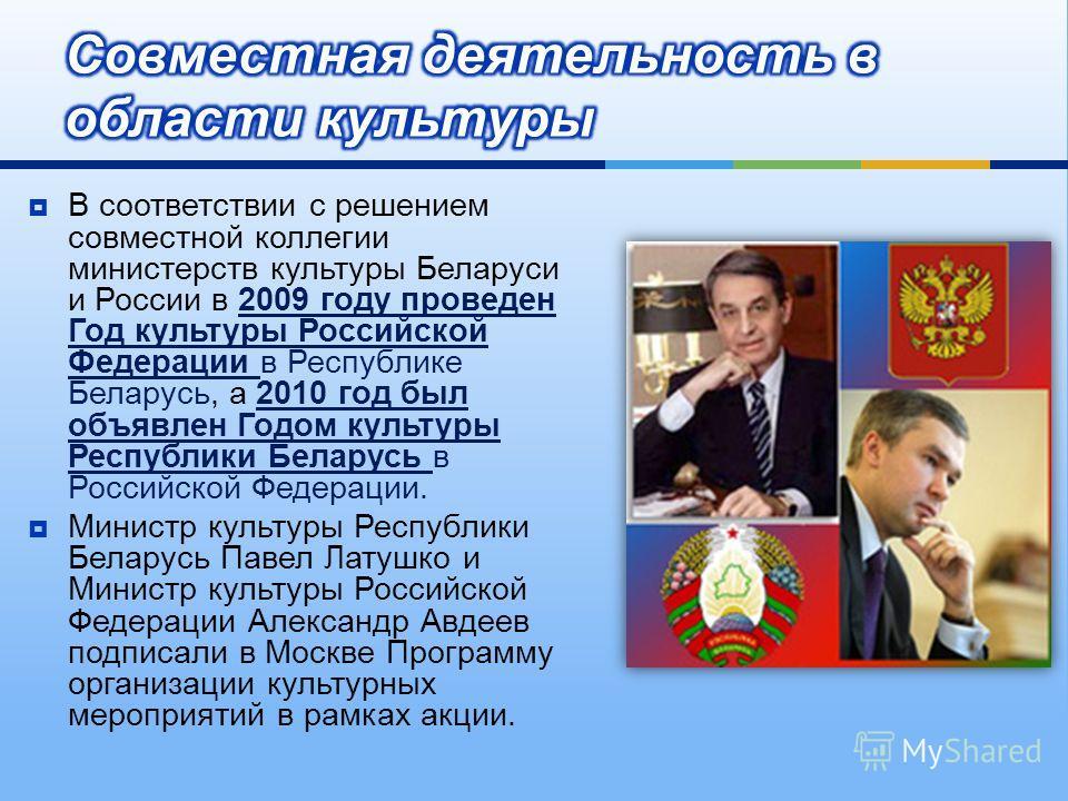 В соответствии с решением совместной коллегии министерств культуры Беларуси и России в 2009 году проведен Год культуры Российской Федерации в Республике Беларусь, а 2010 год был объявлен Годом культуры Республики Беларусь в Российской Федерации. Мини
