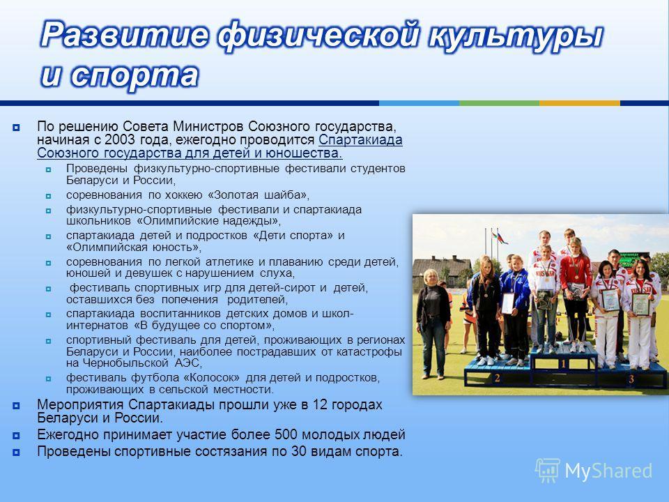 По решению Совета Министров Союзного государства, начиная с 2003 года, ежегодно проводится Спартакиада Союзного государства для детей и юношества. Проведены физкультурно - спортивные фестивали студентов Беларуси и России, соревнования по хоккею « Зол