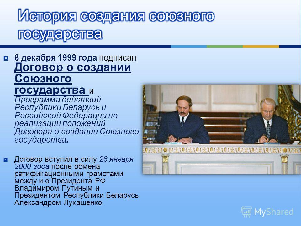 8 декабря 1999 года подписан Договор о создании Союзного государства и Программа действий Республики Беларусь и Российской Федерации по реализации положений Договора о создании Союзного государства. Договор вступил в силу 26 января 2000 года после об
