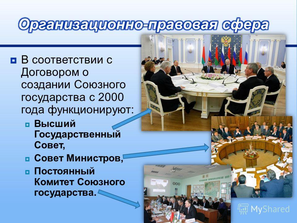 В соответствии с Договором о создании Союзного государства с 2000 года функционируют : Высший Государственный Совет, Совет Министров, Постоянный Комитет Союзного государства.