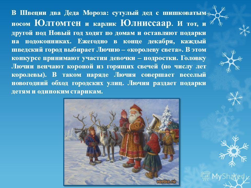 В Швеции два Деда Мороза: сутулый дед с шишковатым носом Юлтомтен и карлик Юлниссаар. И тот, и другой под Новый год ходят по домам и оставляют подарки на подоконниках. Ежегодно в конце декабря, каждый шведский город выбирает Лючию – «королеву света».