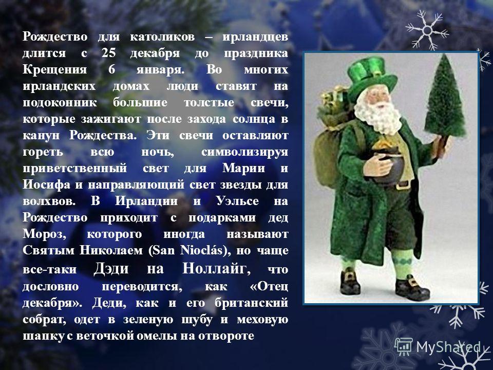 Рождество для католиков – ирландцев длится с 25 декабря до праздника Крещения 6 января. Во многих ирландских домах люди ставят на подоконник большие толстые свечи, которые зажигают после захода солнца в канун Рождества. Эти свечи оставляют гореть всю