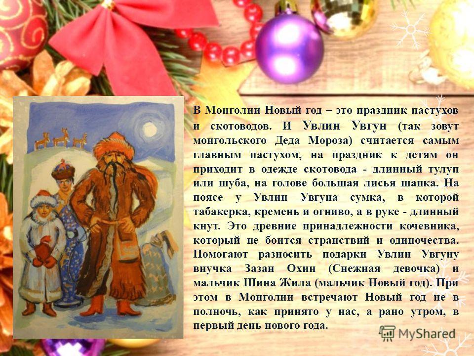 В Монголии Новый год – это праздник пастухов и скотоводов. И Увлин Увгун (так зовут монгольского Деда Мороза) считается самым главным пастухом, на праздник к детям он приходит в одежде скотовода - длинный тулуп или шуба, на голове большая лисья шапка