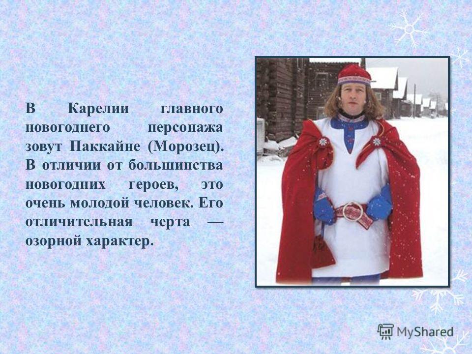 В Карелии главного новогоднего персонажа зовут Паккайне (Морозец). В отличии от большинства новогодних героев, это очень молодой человек. Его отличительная черта озорной характер.