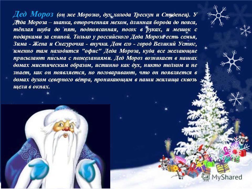 Дед Мороз (он же Морозко, дух холода Трескун и Студенец). У Деда Мороза – шапка, отороченная мехом, длинная борода до пояса, тёплая шуба до пят, подпоясанная, посох в руках, и мешок с подарками за спиной. Только у российского Деда Мороза есть семья,