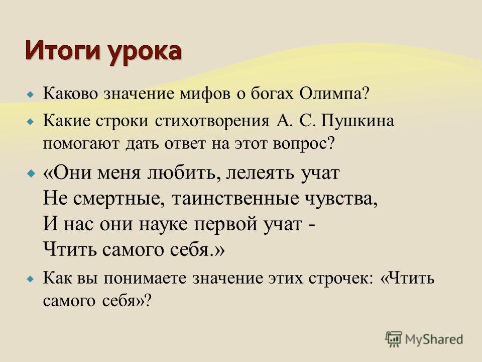 Каково значение мифов о богах Олимпа? Какие строки стихотворения А. С. Пушкина помогают дать ответ на этот вопрос? «Они меня любить, лелеять учат Не смертные, таинственные чувства, И нас они науке первой учат - Чтить самого себя.» Как вы понимаете зн