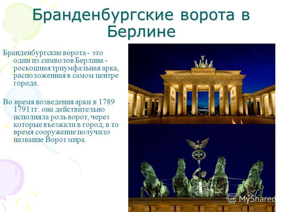 Бранденбургские ворота в Берлине Бранденбургские ворота - это один из символов Берлина - роскошная триумфальная арка, расположенная в самом центре города. Во время возведения арки в 1789 1791 гг. она действительно исполняла роль ворот, через которые