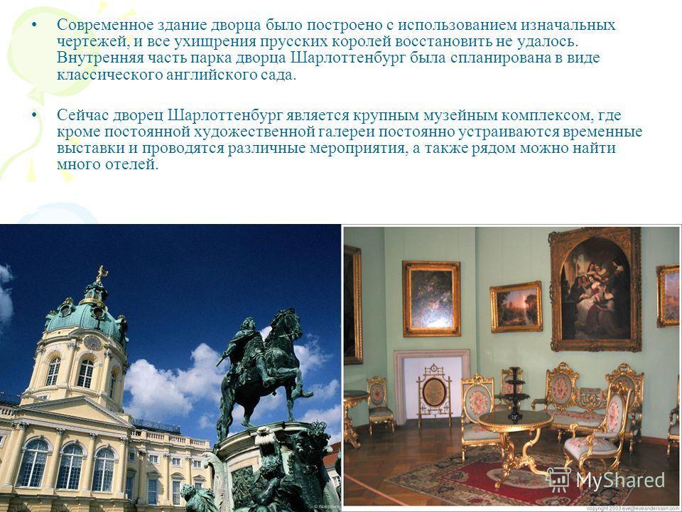 Современное здание дворца было построено с использованием изначальных чертежей, и все ухищрения прусских королей восстановить не удалось. Внутренняя часть парка дворца Шарлоттенбург была спланирована в виде классического английского сада. Сейчас двор
